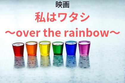 映画 私はワタシ ~over the rainbow~